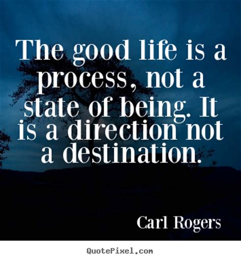 the good life life sayings the good life is a process not a state of