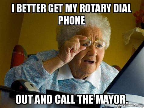 Grandma Internet Meme - i better get my rotary dial phone out and call the mayor