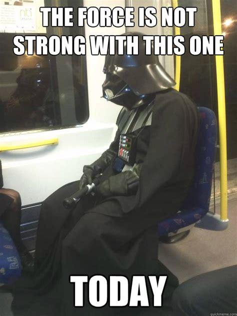 The Force Is Strong With This One Meme - the force is not strong with this one today darth vader