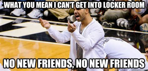 Drake Meme No New Friends - what you mean i can t get into locker room no new friends