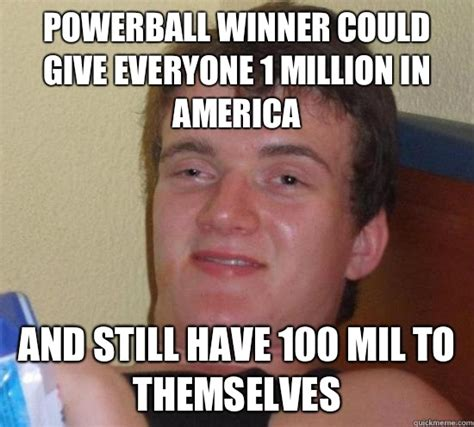 Powerball Memes - powerball winner could give everyone 1 million in america and still have 100 mil to themselves