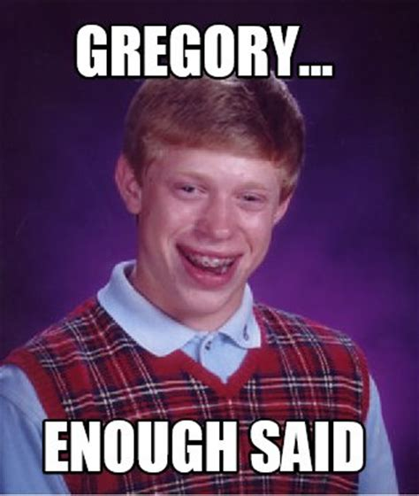 Gregory Meme - meme creator gregory enough said meme generator at
