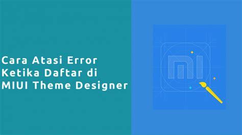 miui themes error cara atasi error ketika daftar miui theme designer