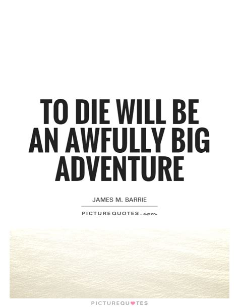 to die would be an awfully big adventure tattoo to die will be an awfully big adventure picture quotes