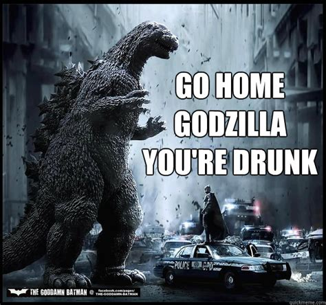 Godzilla Meme - go home godzilla you re drunk go home godzilla quickmeme