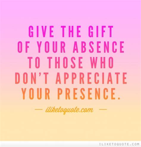 And Give The Gift Of by Give The Gift Of Your Absence To Those Who Don T