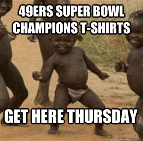 Third World Success Meme - 49ers super bowl chions tshirts get here thursday