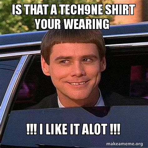 Alot Meme - is that a tech9ne shirt your wearing i like it alot