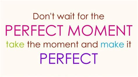 the perfect moment don t wait for the perfect moment take the moment and make it perfect life quote