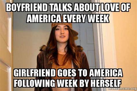 Scumbag Girlfriend Meme - boyfriend talks about love of america every week girlfriend goes to america following week by