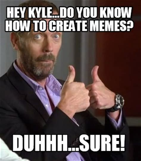 How Make A Meme - meme creator hey kyle do you know how to create memes duhhh sure meme generator at