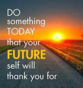 do something today that your future self will thank you
