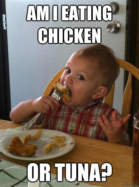 Meme Eating - am i eating chicken or tuna new baby meme quickmeme