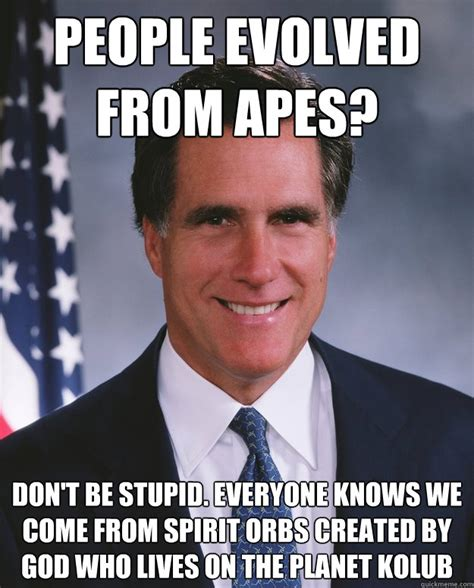 Mitt Romney Memes - people evolved from apes don t be stupid everyone knows
