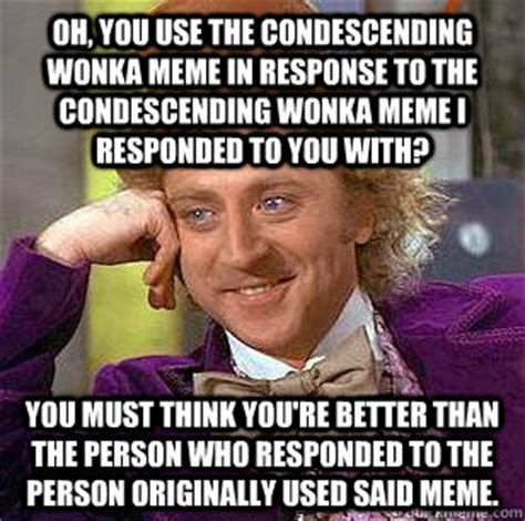 Response Memes - oh you use the condescending wonka meme in response to