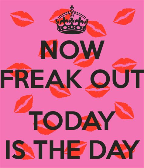 Is Today S Day Now Freak Out Today Is The Day Poster Aya234 Keep Calm