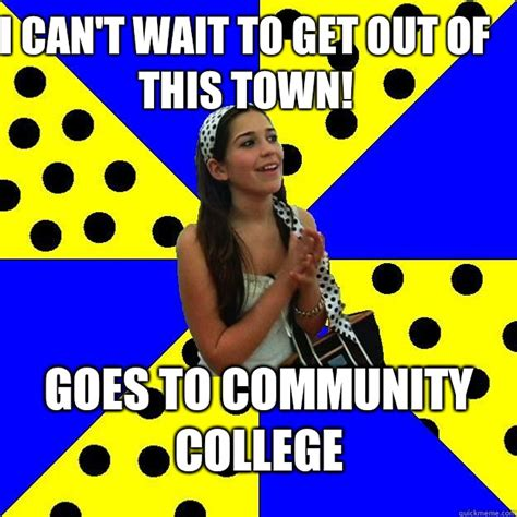 Community College Meme - i can t wait to get out of this town goes to community