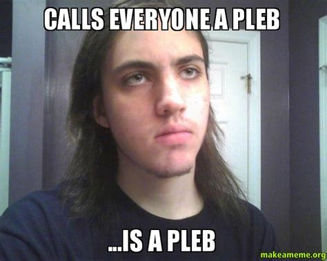 A Meme - calls everyone a pleb is a pleb make a meme