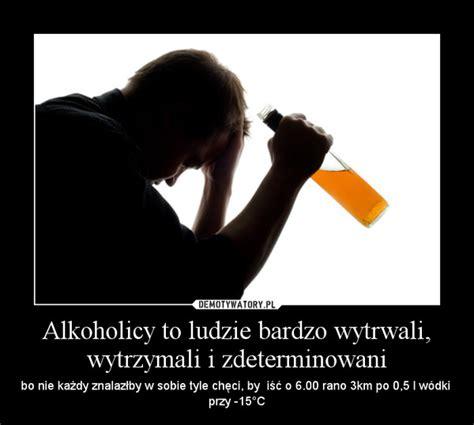 alkoholicy  ludzie bardzo wytrwali wytrzymali