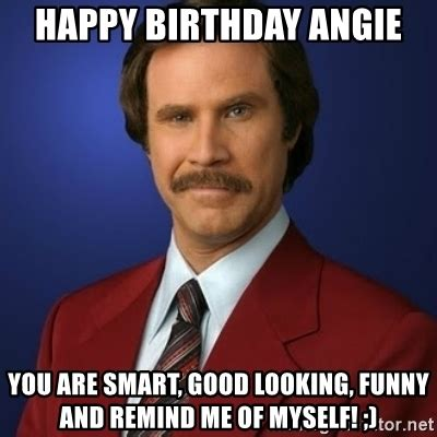Angie Meme - happy birthday angie you are smart good looking funny