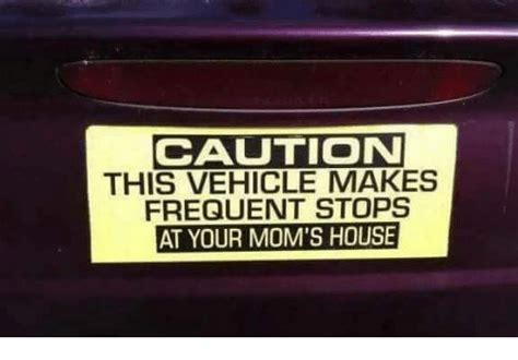 your moms house caution this vehicle makes frequent stops at your mom s