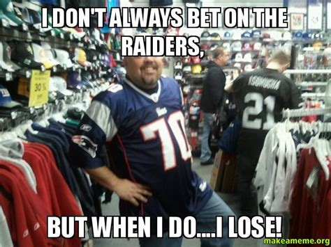 Raiders Meme - i don t always bet on the raiders but when i do i lose
