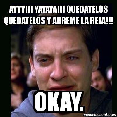 Okay Meme Generator - meme crying peter parker ayyy yayaya quedatelos
