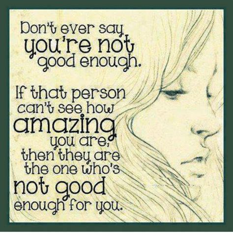 Not Good Enough Meme - don t ever say you re not good enough if that person can t