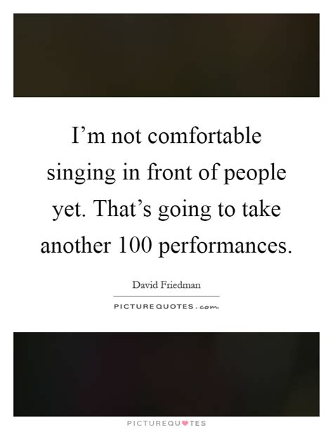 not comfortable i m not comfortable singing in front of people yet that s
