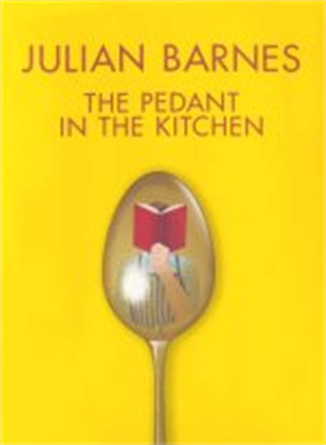 Pedant In The Kitchen by Julian Barnes The Pedant In The Kitchen