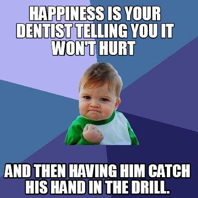 Happiness Is Meme - meme creator happiness is your dentist telling you it won t hurt and then having him catch h