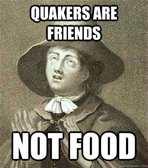 Quaker Memes - quakers are friends not food quaker problems quickmeme
