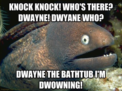 dwayne the bathtub knock knock who s there dwayne dwyane who dwayne the bathtub i m dwowning bad