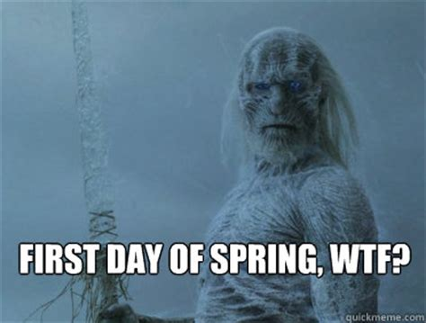 First Day Of Spring Meme - first day of spring wtf agitated white walkers