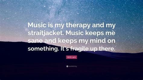 my to be a therapy will i am quote is my therapy and my straitjacket keeps me sane and
