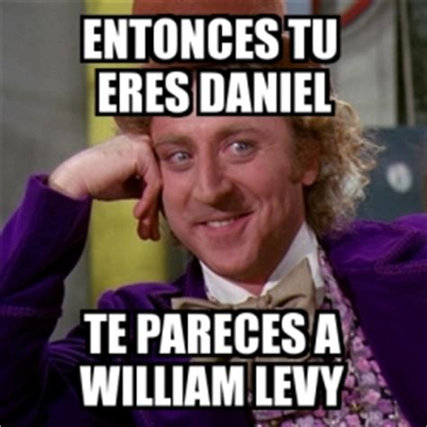 William Levy Meme - meme willy wonka entonces tu eres daniel te pareces a william levy 328561