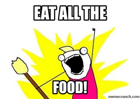 Eat All The Food Meme - eat all the food