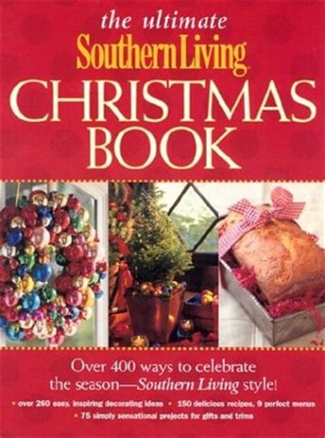 the ultimate holiday decorating guide southern living the ultimate southern living christmas book over 400 ways