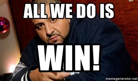 All I Do Is Win Meme - all we do is win dj khaled liar meme generator