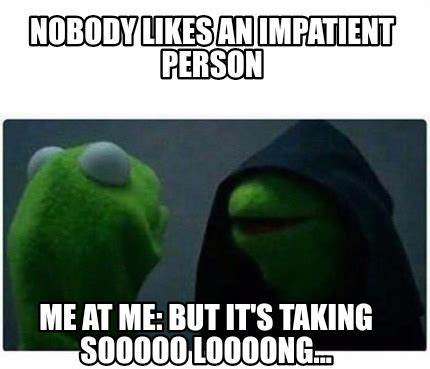 Impatient Meme - impatient meme 28 images i m selfish impatient and a