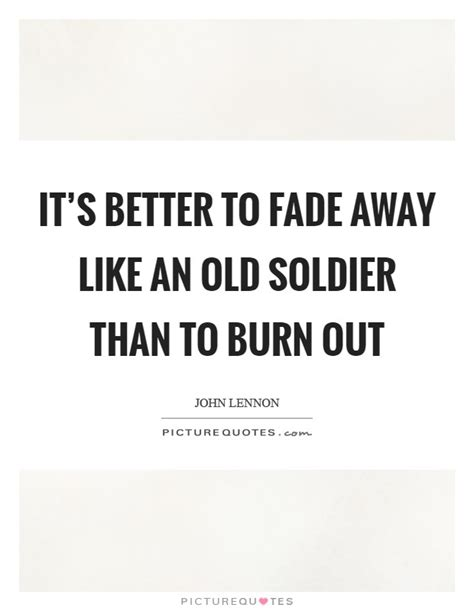 it s better to burn out than to fade away it s better to fade away like an soldier than to burn