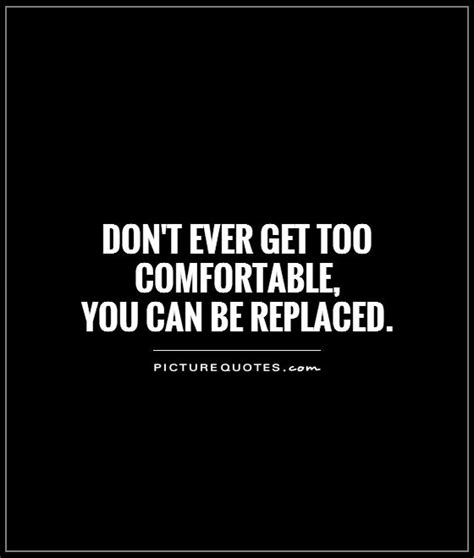 comfortable quotes don t ever get too comfortable you can be replaced