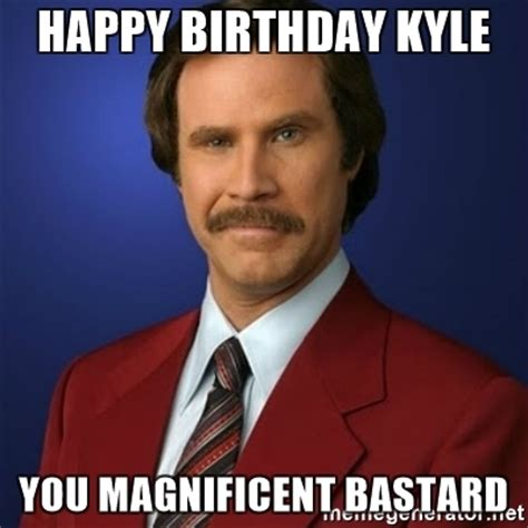 Kyle Memes - happy birthday kyle you magnificent bastard anchorman