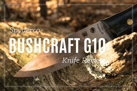 spyderco bushcraft knife review spyderco bushcraft g10 review living up to the bushcraft