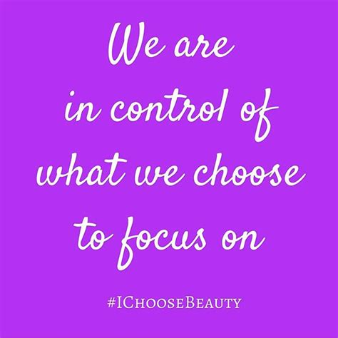 What We Choose we are in of what we choose to focus on i choose