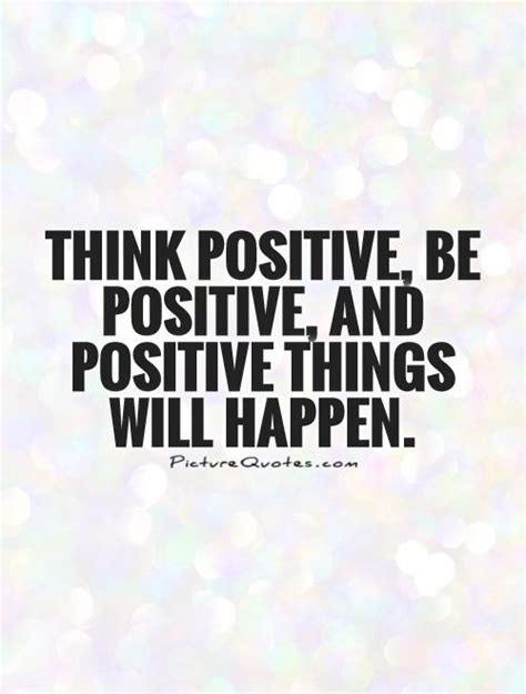 Think Be Positive think positive be positive and positive things will