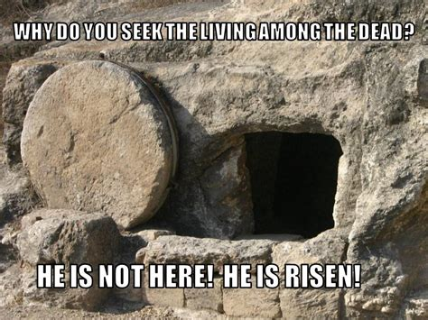 He Is Risen Meme - why do you seek the living among the dead tyndale