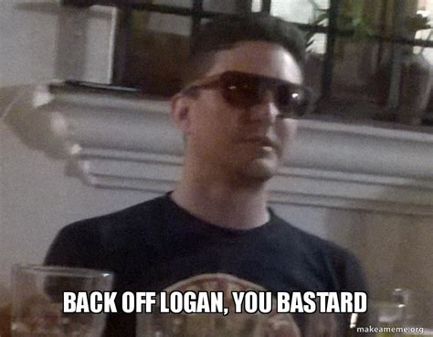 Back Off Meme - back off logan you bastard make a meme