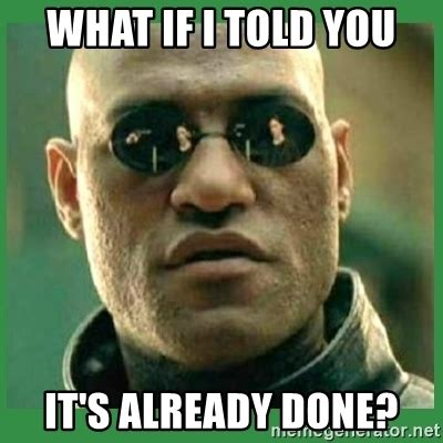 what if i told you it's already done?   Matrix Morpheus