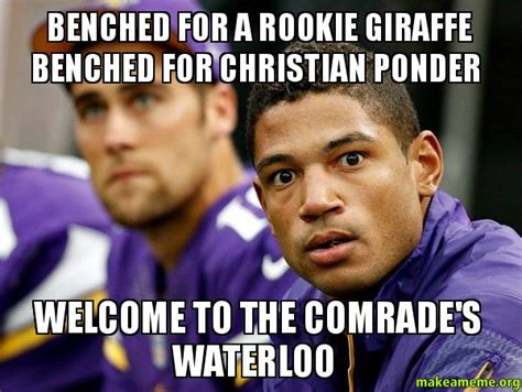 Ponder Meme - benched for a rookie giraffe benched for christian ponder